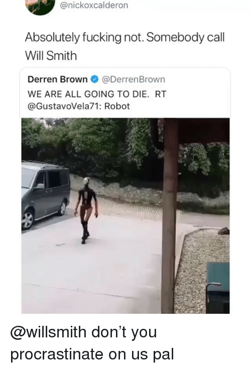 Fucking, Ironic, and Will Smith: @nickoxcalderon  Absolutely fucking not. Somebody call  Will Smith  Derren Brown@DerrenBrown  WE ARE ALL GOING TO DIE. RT  @GustavoVela71: Robot @willsmith don't you procrastinate on us pal