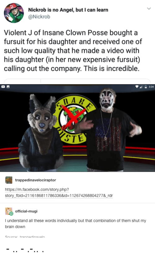 Facebook, Tumblr, and Angel: Nickrob is no Angel, but I can learn  @Nickrob  Violent J of Insane Clown Posse bought a  fursuit for his daughter and received one of  such low quality that he made a video with  his daughter (in her new expensive fursuit)  calling out the company. This is incredible.  3:34  STE  trappedinavelociraptor  https://m.facebook.com/story.php?  story_fbid-21161868117863368id-112674268804277&rdr  official-mugi  I understand all these words individually but that combination of them shut my  brain down