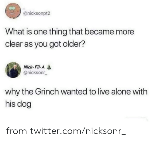 Being Alone, Dank, and The Grinch: @nicksonpt2  What is one thing that became more  clear as you got older?  Nick-Fil-A  @nicksonr  why the Grinch wanted to live alone with  his dog from twitter.com/nicksonr_