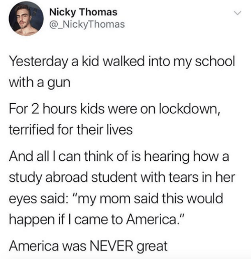 "terrified: Nicky Thomas  @_NickyThomas  Yesterday a kid walked into my school  with a gun  For 2 hours kids were on lockdown,  terrified for their lives  And all I can think of is hearing how a  study abroad student with tears in her  eyes said: ""my mom said this would  happen if I came to America.""  America was NEVER great"