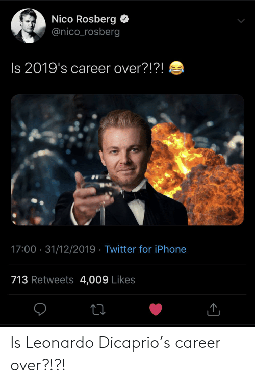 Leonardo DiCaprio: Nico Rosberg O  @nico_rosberg  Is 2019's career over?!?!  17:00 · 31/12/2019 · Twitter for iPhone  713 Retweets 4,009 Likes  <] Is Leonardo Dicaprio's career over?!?!