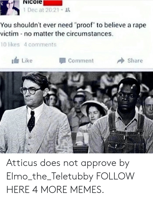 "Dank, Elmo, and Memes: Nicoie  1 Dec at 20:21 t  You shouldn't ever need ""proof"" to believe a rape  victim no matter the circumstances  10 likes 4 comments  Like  Comment  Share Atticus does not approve by Elmo_the_Teletubby FOLLOW HERE 4 MORE MEMES."