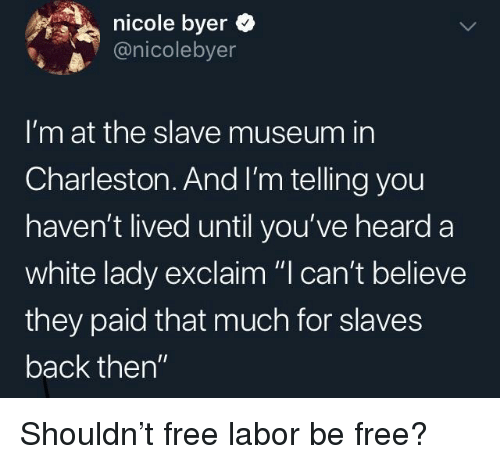 "Charleston: nicole byer  @nicolebyer  I'm at the slave museum in  Charleston. And I'm telling you  haven't lived until you've heard a  white lady exclaim ""I can't believe  they paid that much for slaves  back then"" Shouldn't free labor be free?"