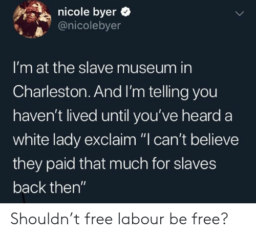 "Charleston: nicole byer  @nicolebyer  I'm at the slave museum in  Charleston.And I'm telling you  haven't lived until you've heard a  white lady exclaim ""I can't believe  they paid that much for slaves  back then"" Shouldn't free labour be free?"