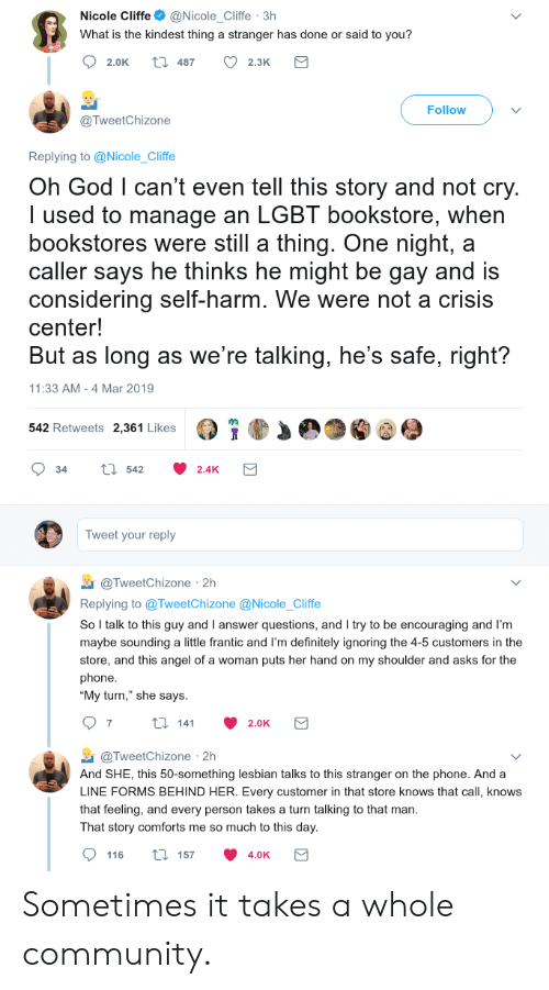 "Community, Definitely, and God: Nicole Cliffe@Nicole_Cliffe 3h  What is the kindest thing a stranger has done or said to you?  2.0K t 487 2.3K  Follow  @TweetChizone  Replying to @Nicole_Cliffe  Oh God l can't even tell this story and not cry  I used to manage an LGBT bookstore, when  bookstores were still a thing. One night, a  caller says he thinks he might be gay and is  considering self-harm. We were not a crisis  center!  But as long as we're talking, he's safe, right?  11:33 AM -4 Mar 2019  542 Retweets 2,361 Likes  34 tl 542 2.4K  Tweet your reply  TweetChizone 2h  Replying to @TweetChizone @Nicole_Cliffe  So l talk to this guy and I answer questions, and I try to be encouraging and I'm  maybe sounding a little frantic and I'm definitely ignoring the 4-5 customers in the  store, and this angel of a woman puts her hand on my shoulder and asks for the  phone  ""My turn,"" she says  @TweetChizone 2h  And SHE, this 50-something lesbian talks to this stranger on the phone. And a  LINE FORMS BEHIND HER. Every customer in that store knows that call, knows  that feeling, and every person takes a turn talking to that man  That story comforts me so much to this day  116 ti 157 4.0K Sometimes it takes a whole community."