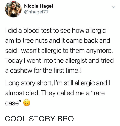 "Funny, Cool, and Test: Nicole Hagel  @nhagel77  ldid a blood test to see how allergic  am to tree nuts and it came back and  said I wasn't allergic to them anymore  Today I went into the allergist and tried  a cashew for the first time!!  Long story short, l'm still allergic andl  almost died. They called me a ""rare  case"" COOL STORY BRO"