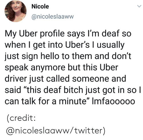 """Bitch, Dank, and Hello: Nicole  @nicoleslaaww  My Uber profile says I'm deaf so  when I get into Uber's I usually  just sign hello to them and don't  speak anymore but this Uber  driver just called someone and  said """"this deaf bitch just got in so I  can talk for a minute"""" Imfaoo000 (credit: @nicoleslaaww/twitter)"""
