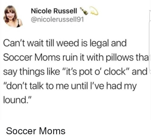 """pillows: Nicole Russell  @nicolerussell91  Can't wait till weed is legal and  Soccer Moms ruin it with pillows tha  say things like """"it's pot o' clock"""" and  """"don't talk to me until l've had my  lound."""" Soccer Moms"""