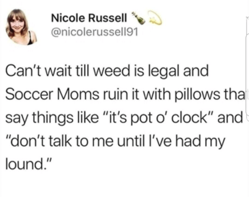 """pillows: Nicole Russell  @nicolerussell91  Can't wait till weed is legal and  Soccer Moms ruin it with pillows tha  say things like """"it's pot o' clock"""" and  """"don't talk to me until l've had my  lound."""""""