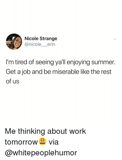 Funny, Work, and Summer: Nicole Strange  @nicole_erin  I'm tired of seeing ya'll enjoying summer.  Get a job and be miserable like the rest  of us Me thinking about work tomorrow😩 via @whitepeoplehumor
