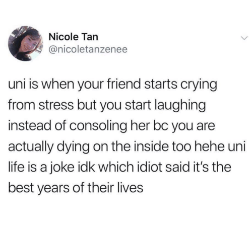 Life Is A: Nicole Tan  @nicoletanzenee  uni is when your friend starts crying  from stress but you start laughing  instead of consoling her bc you are  actually dying on the inside too hehe uni  life is a joke idk which idiot said it's the  best years of their lives