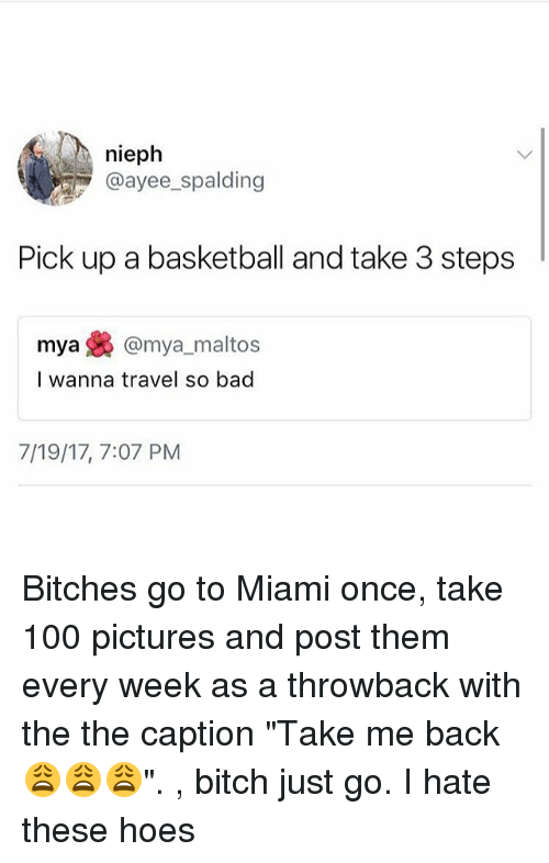 """spalding: nieph  @ayee spalding  Pick up a basketball and take 3 steps  mya焕@mya, maltos  I wanna travel so bad  7/19/17, 7:07 PM Bitches go to Miami once, take 100 pictures and post them every week as a throwback with the the caption """"Take me back 😩😩😩"""". , bitch just go. I hate these hoes"""