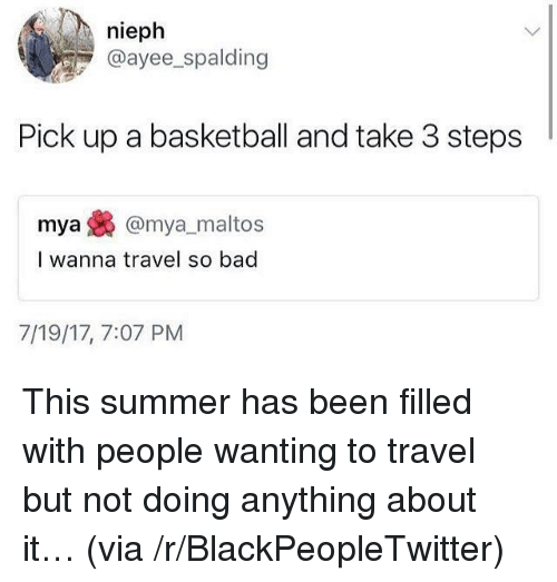 spalding: nieph  @ayee_spalding  Pick up a basketball and take 3 steps  mya@mya_maltos  I wanna travel so bad  7/19/17, 7:07 PM <p>This summer has been filled with people wanting to travel but not doing anything about it&hellip; (via /r/BlackPeopleTwitter)</p>