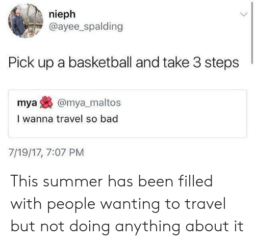 spalding: nieph  @ayee_spalding  Pick up a basketball and take 3 steps  mya@mya_maltos  I wanna travel so bad  7/19/17, 7:07 PM This summer has been filled with people wanting to travel but not doing anything about it