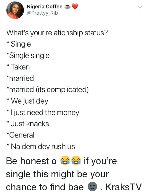 Single Taken: Nigeria Coffee  @Prettyy_Rib  What's your relationship status?  * Single  Single single  *Taken  *married  *married (its complicated)  * We just dey  * I just need the money  * Just knacks  *General  * Na dem dey rush us Be honest o 😂😂 if you're single this might be your chance to find bae 🌚 . KraksTV