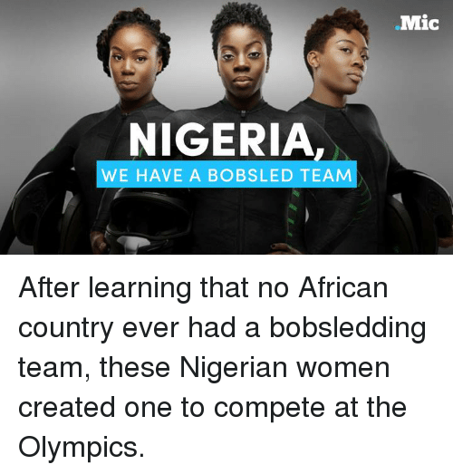 Memes, Nigeria, and Olympics: NIGERIA  WE HAVE A BOB SLED TEAM  Mic After learning that no African country ever had a bobsledding team, these Nigerian women created one to compete at the Olympics.