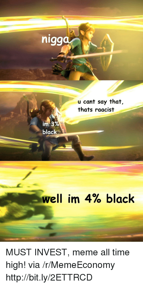 Meme, Black, and Http: nigg  u cant say that,  thats raacist  black  well im 4% black MUST INVEST, meme all time high! via /r/MemeEconomy http://bit.ly/2ETTRCD