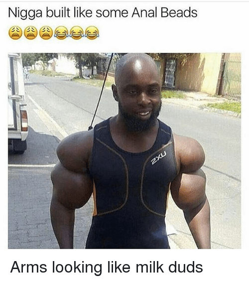 Analment: Nigga built like some Anal Beads Arms looking like milk duds