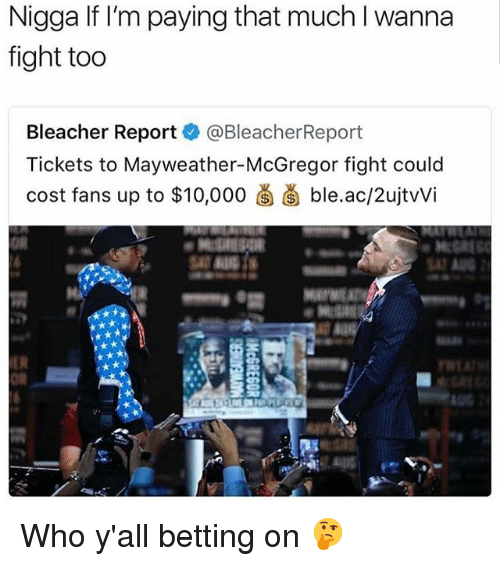 Bleachers: Nigga If I'm paying that much I wanna  fight too  Bleacher Reportネ@BleacherReport  Tickets to Mayweather-McGregor fight could  cost fans up to $10.000卤菌ble.ac/2ujtWi  OR  SAT  OR Who y'all betting on 🤔