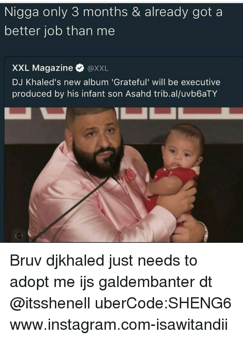 executions: Nigga only 3 months & already got a  better job than me  XXL Magazine  XXL  DJ Khaled's new album 'Grateful' will be executive  produced by his infant son Asahd  trib.aluvb6aTY Bruv djkhaled just needs to adopt me ijs galdembanter dt @itsshenell uberCode:SHENG6 www.instagram.com-isawitandii