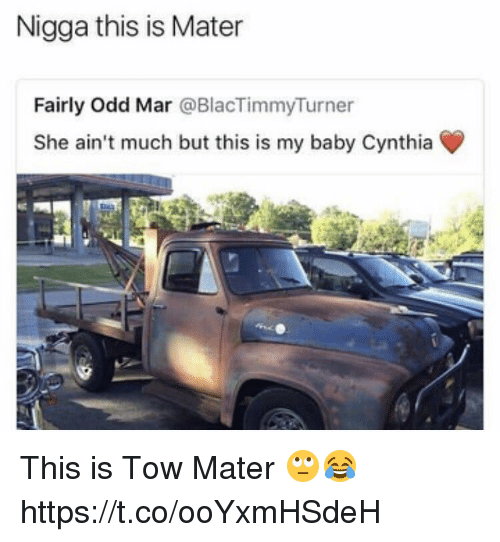 Baby, Mar, and She: Nigga this is Mater  Fairly Odd Mar @BlacTimmyTurner  She ain't much but this is my baby Cynthia This is Tow Mater 🙄😂 https://t.co/ooYxmHSdeH