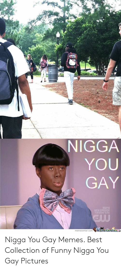 gay pictures: NIGGA  YOU  GAY  THE  memecenter.com emeCenterLC Nigga You Gay Memes. Best Collection of Funny Nigga You Gay Pictures
