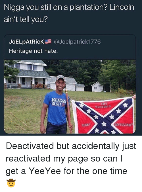 Yeeyee: Nigga you still on a plantation? Lincoln  ain't tell you?  JoELpAtRicK@Joelpatrick 1776  Heritage not hate  USH Deactivated but accidentally just reactivated my page so can I get a YeeYee for the one time 🤠
