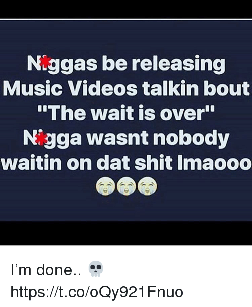 """Music, Shit, and Videos: Niggas be releasing  Music Videos talkin bout  The wait is over""""  Nigga wasnt nobody  waitin on dat shit Imaooo I'm done.. 💀 https://t.co/oQy921Fnuo"""