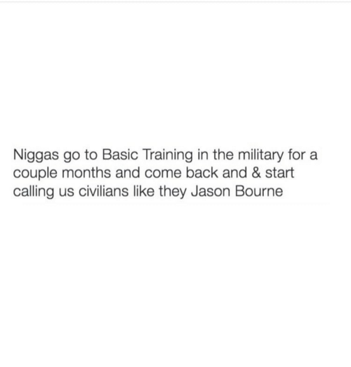 Basic Training: Niggas go to Basic Training in the military for a  couple months and come back and & start  calling us civilians like they Jason Bourne