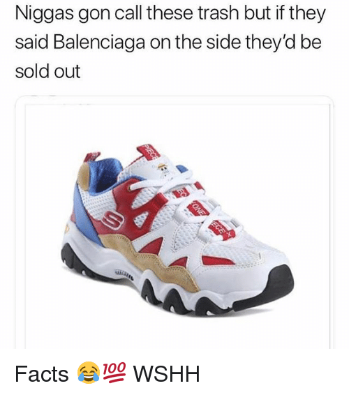 Facts, Memes, and Trash: Niggas gon call these trash but if they  said Balenciaga on the side they'd be  sold out Facts 😂💯 WSHH