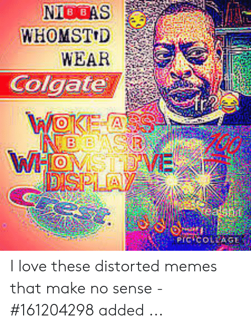 NIGGAS WHOMSTD WEAR Colgate I Love These Distorted Memes