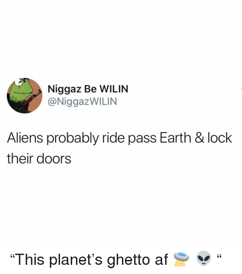 """Af, Funny, and Ghetto: Niggaz Be WILIN  @NiggazWILIN  Aliens probably ride pass Earth & lock  their doors """"This planet's ghetto af 🛸 👽 """""""