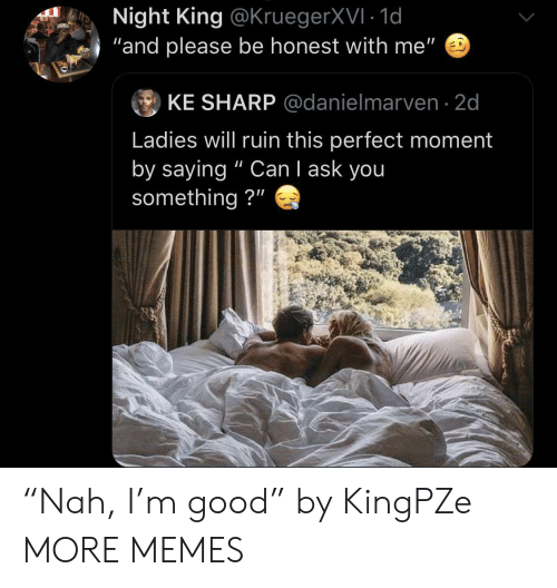 """I Ask You: Night King @KruegerXVI 1d  and please be honest with me""""  ⑨ KE SHARP @danielmarven. 2d  Ladies will ruin this perfect moment  by saying """" Can I ask you  something?"""" """"Nah, I'm good"""" by KingPZe MORE MEMES"""