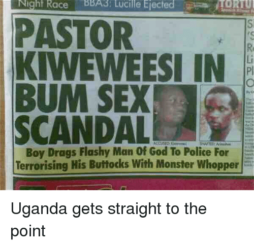 whopper: Night Race BBA3: Lucille Ejected  TORTU  PASTOR  KIWEWEESI IN  BUM SEX  SCANDALE  Boy Drags Flashy Man Of God To Police For  Terrorising His Buttocks With Monster Whopper Uganda gets straight to the point