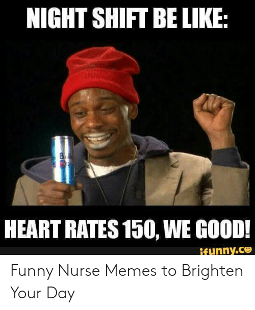 Funny Nurse: NIGHT SHIFT BE LIKE  HEART RATES 150, WE GOOD!  ifunny.ce Funny Nurse Memes to Brighten Your Day