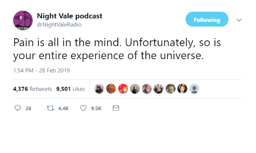 Experience, Mind, and Pain: Night Vale podcast  @NightValeRadio  Following  Pain is all in the mind. Unfortunately, so is  your entire experience of the universe.  1:54 PM-28 Feb 2019  4,376 Retweets 9,501 Likes  28  4.4K  9.5K