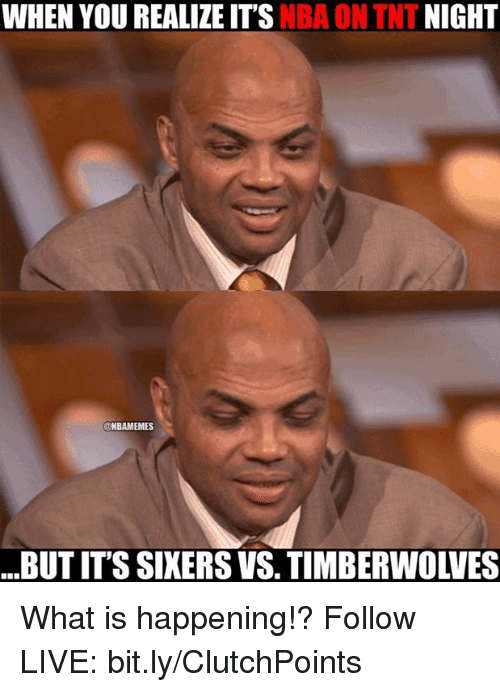 nba on tnt: NIGHT  WHEN YOU REALIZE ITS  NBA ON TNT  UNBAMEMES  BUTITS SIXERS VS, TIMBERWOLVES What is happening!?  Follow LIVE: bit.ly/ClutchPoints