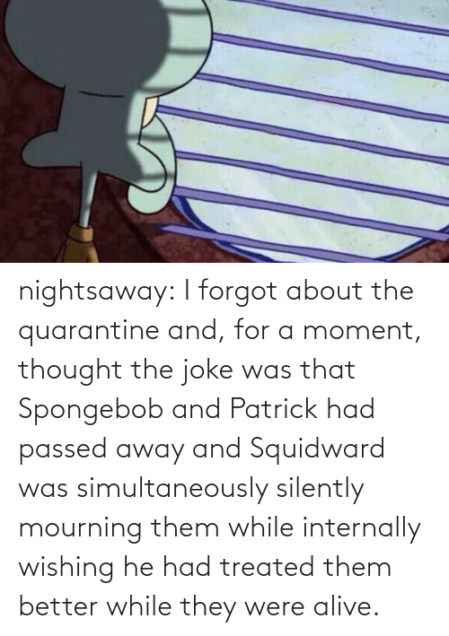Forgot: nightsaway: I forgot about the quarantine and, for a moment, thought the joke was that Spongebob and Patrick had passed away and Squidward was simultaneously silently mourning them while internally wishing he had treated them better while they were alive.