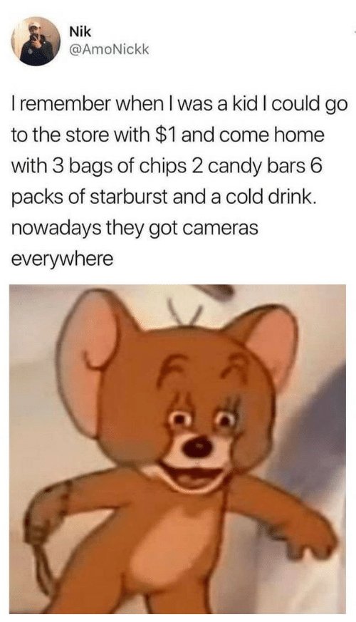 when i was a kid: Nik  @AmoNickk  I remember when I was a kid I could go  to the store with $1 and come home  with 3 bags of chips 2 candy bars 6  packs of starburst and a cold drink.  nowadays they got cameras  everywhere