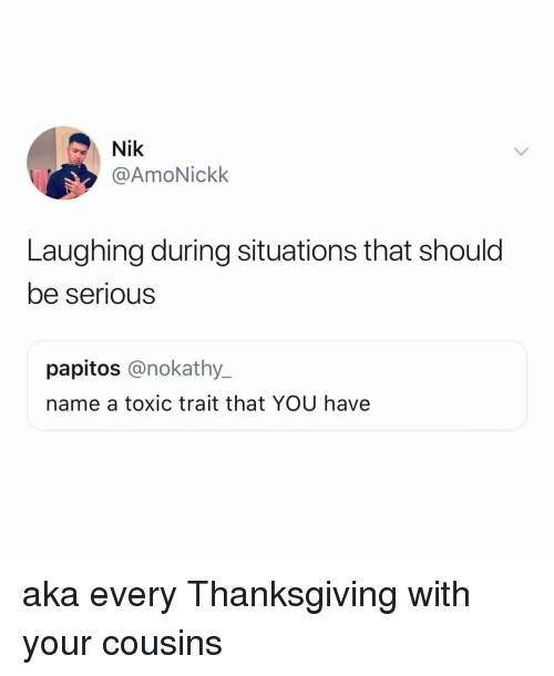 Thanksgiving, Relatable, and Cousins: Nik  @AmoNickk  Laughing during situations that should  be serious  papitos @nokathy_  name a toxic trait that YOU have aka every Thanksgiving with your cousins