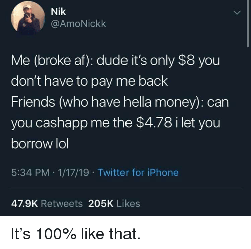 Broke AF: Nik  @AmoNickk  Me (broke af): dude it's only $8 you  don't have to pay me back  Friends (who have hella money): can  you cashapp me the $4.78 i let you  borrow lol  5:34 PM 1/17/19 Twitter for iPhone  47.9K Retweets 205K Likes It's 100% like that.