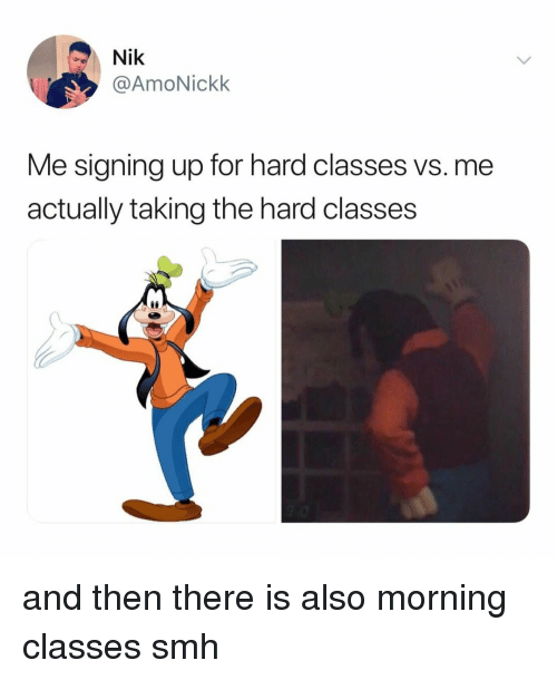 Smh, Relatable, and For: Nik  @AmoNickk  Me signing up for hard classes vs. me  actually taking the hard classes  ее and then there is also morning classes smh