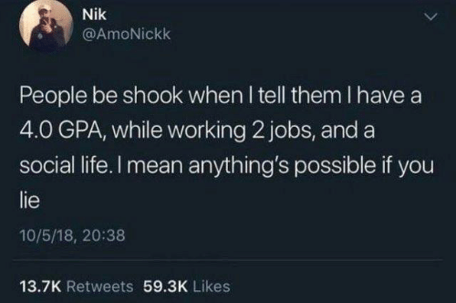 Dank, Life, and Jobs: Nik  @AmoNickk  People be shook when I tell them I have a  4.0 GPA, while working 2 jobs, and a  social life. I mean anything's possible if you  lie  10/5/18, 20:38  13.7K Retweets 59.3K Likes