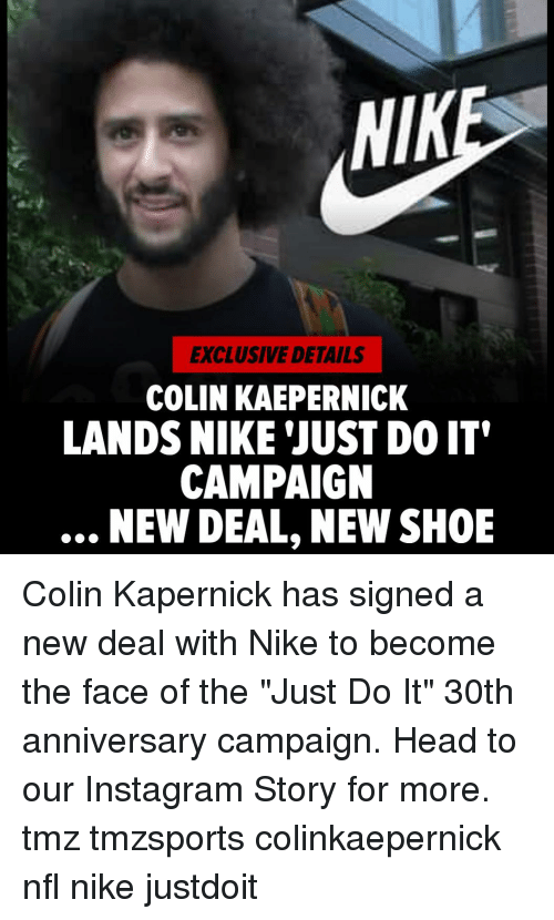 "Colin Kaepernick, Head, and Instagram: NIK  EXCLUSIVE DETAILS  COLIN KAEPERNICK  LANDS NIKE 'JUST DO IT'  CAMPAIGN  NEW DEAL, NEW SHOE Colin Kapernick has signed a new deal with Nike to become the face of the ""Just Do It"" 30th anniversary campaign. Head to our Instagram Story for more. tmz tmzsports colinkaepernick nfl nike justdoit"