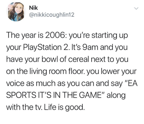 "Dank, Life, and PlayStation: Nik  @nikkicoughlin12  The year is 2006: you're starting up  your PlayStation 2. It's 9am and you  have your bowl of cereal next to you  on the living room floor. you lower your  voice as much as you can and say ""EA  SPORTS IT'S IN THE GAME"" along  with the tv. Life is good"