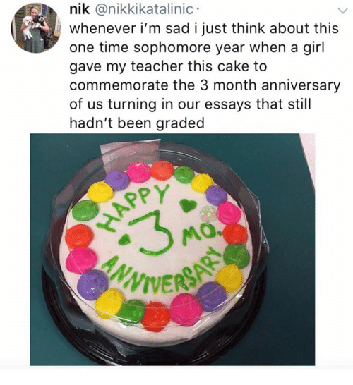 Teacher, Cake, and Time: nik @nikkikatalinic  whenever i'm sad i just think about this  one time sophomore year when a gil  gave my teacher this cake to  commemorate the 3 month anniversary  of us turning in our essays that still  hadn't been graded  SPY  APP  VIVERS