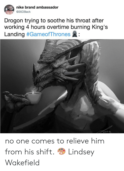 gameofthrones: nike brand ambassador  @35DBaclk  Drogon trying to soothe his throat after  working 4 hours overtime burning King's  Landing #GameofThrones : no one comes to relieve him from his shift.  🎨 Lindsey Wakefield