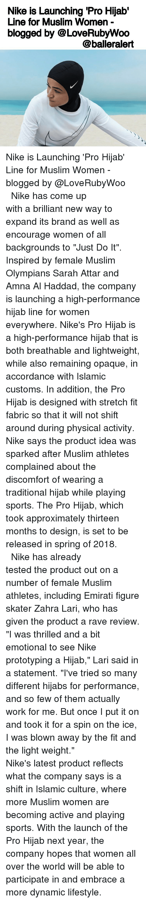 """raves: Nike is Launching Pro Hijab'  Line for Muslim Women  blogged by @LoveRubyWoo  @balleralert Nike is Launching 'Pro Hijab' Line for Muslim Women - blogged by @LoveRubyWoo ⠀⠀⠀⠀⠀⠀⠀⠀⠀ ⠀⠀⠀⠀⠀⠀⠀⠀⠀ Nike has come up with a brilliant new way to expand its brand as well as encourage women of all backgrounds to """"Just Do It"""". Inspired by female Muslim Olympians Sarah Attar and Amna Al Haddad, the company is launching a high-performance hijab line for women everywhere. Nike's Pro Hijab is a high-performance hijab that is both breathable and lightweight, while also remaining opaque, in accordance with Islamic customs. In addition, the Pro Hijab is designed with stretch fit fabric so that it will not shift around during physical activity. Nike says the product idea was sparked after Muslim athletes complained about the discomfort of wearing a traditional hijab while playing sports. The Pro Hijab, which took approximately thirteen months to design, is set to be released in spring of 2018. ⠀⠀⠀⠀⠀⠀⠀⠀⠀ ⠀⠀⠀⠀⠀⠀⠀⠀⠀ Nike has already tested the product out on a number of female Muslim athletes, including Emirati figure skater Zahra Lari, who has given the product a rave review. """"I was thrilled and a bit emotional to see Nike prototyping a Hijab,"""" Lari said in a statement. """"I've tried so many different hijabs for performance, and so few of them actually work for me. But once I put it on and took it for a spin on the ice, I was blown away by the fit and the light weight."""" ⠀⠀⠀⠀⠀⠀⠀⠀⠀ ⠀⠀⠀⠀⠀⠀⠀⠀⠀ Nike's latest product reflects what the company says is a shift in Islamic culture, where more Muslim women are becoming active and playing sports. With the launch of the Pro Hijab next year, the company hopes that women all over the world will be able to participate in and embrace a more dynamic lifestyle."""