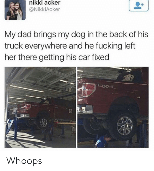 Dad, Fucking, and Back: nikki acker  @NikkiAcker  My dad brings my dog in the back of his  truck everywhere and he fucking left  her there getting his car fixed Whoops