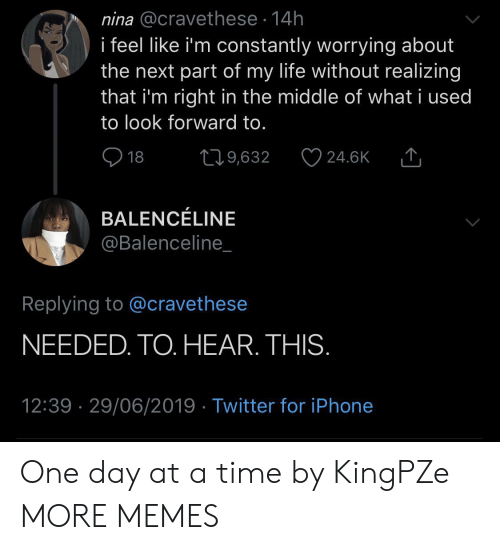 look forward: nina @cravethese 14h  i feel like i'm constantly worrying about  the next part of my life without realizing  that i'm right in the middle of what i used  to look forward to.  18  219,632  24.6K  BALENCÉLINE  @Balenceline_  Replying to @cravethese  NEEDED. TO. HEAR. THIS.  12:39 29/06/2019 Twitter for iPhone One day at a time by KingPZe MORE MEMES